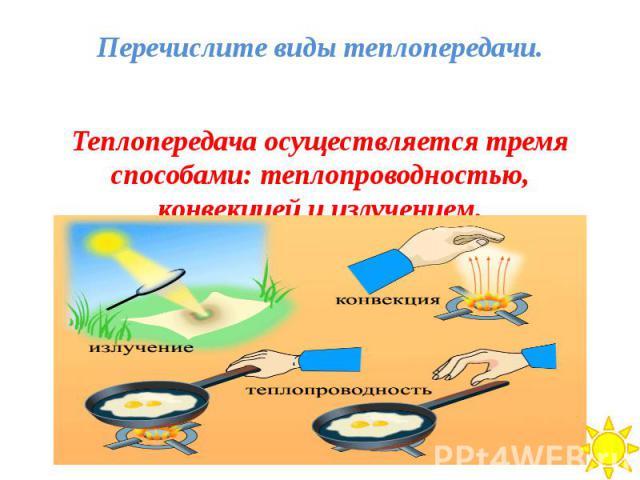Перечислите виды теплопередачи. Теплопередача осуществляется тремя способами: теплопроводностью, конвекцией и излучением.