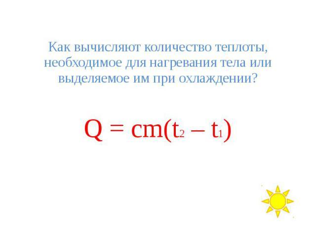 Как вычисляют количество теплоты, необходимое для нагревания тела или выделяемое им при охлаждении? Q = cm(t2 – t1)