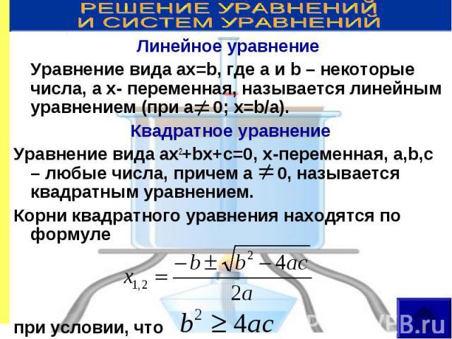 Линейное уравнение Линейное уравнение Уравнение вида ax=b, где a и b – некоторые числа, а x- переменная, называется линейным уравнением (при а 0; х=b/a). Квадратное уравнение Уравнение вида ax2+bx+c=0, х-переменная, a,b,c – любые числа, причем a 0, …