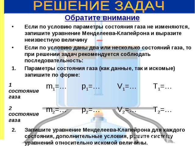 Обратите внимание Обратите внимание Если по условию параметры состояния газа не изменяются, запишите уравнение Менделеева-Клапейрона и выразите неизвестную величину Если по условию даны два или несколько состояний газа, то при решении задач рекоменд…