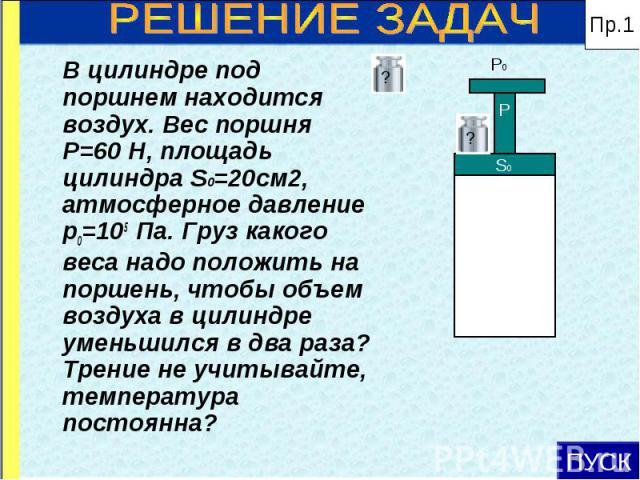 В цилиндре под поршнем находится воздух. Вес поршня Р=60 Н, площадь цилиндра S0=20см2, атмосферное давление р0=105 Па. Груз какого веса надо положить на поршень, чтобы объем воздуха в цилиндре уменьшился в два раза? Трение не учитывайте, температура…