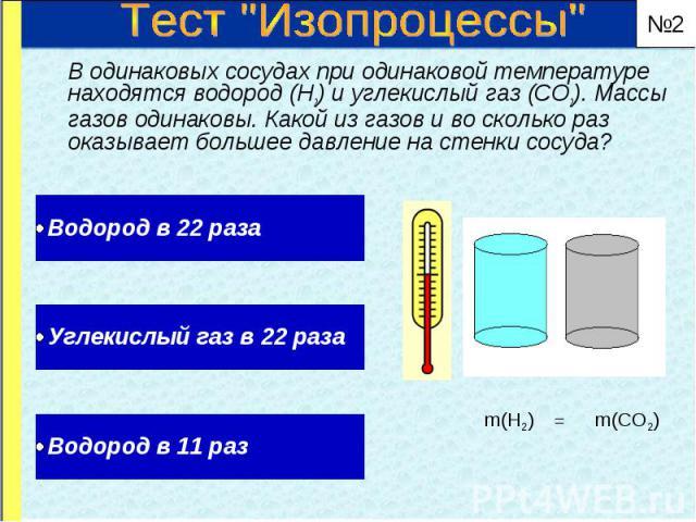 В одинаковых сосудах при одинаковой температуре находятся водород (Н2) и углекислый газ (СО2). Массы газов одинаковы. Какой из газов и во сколько раз оказывает большее давление на стенки сосуда? В одинаковых сосудах при одинаковой температуре находя…
