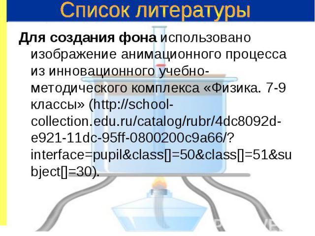 Для создания фона использовано изображение анимационного процесса из инновационного учебно-методического комплекса «Физика. 7-9 классы» (http://school-collection.edu.ru/catalog/rubr/4dc8092d-e921-11dc-95ff-0800200c9a66/?interface=pupil&class[]=5…