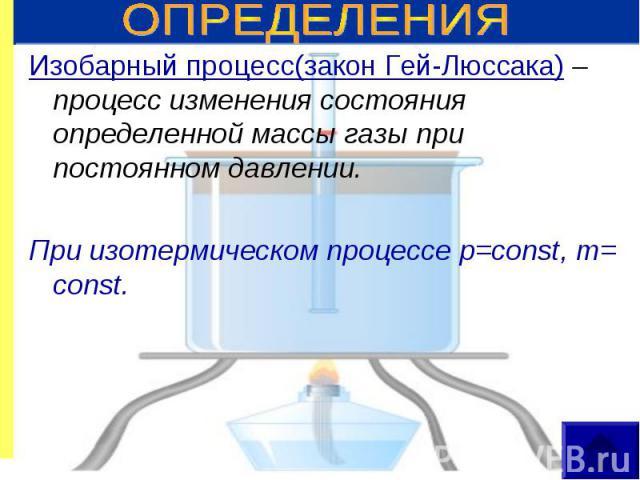 Изобарный процесс(закон Гей-Люссака) – процесс изменения состояния определенной массы газы при постоянном давлении. Изобарный процесс(закон Гей-Люссака) – процесс изменения состояния определенной массы газы при постоянном давлении. При изотермическо…