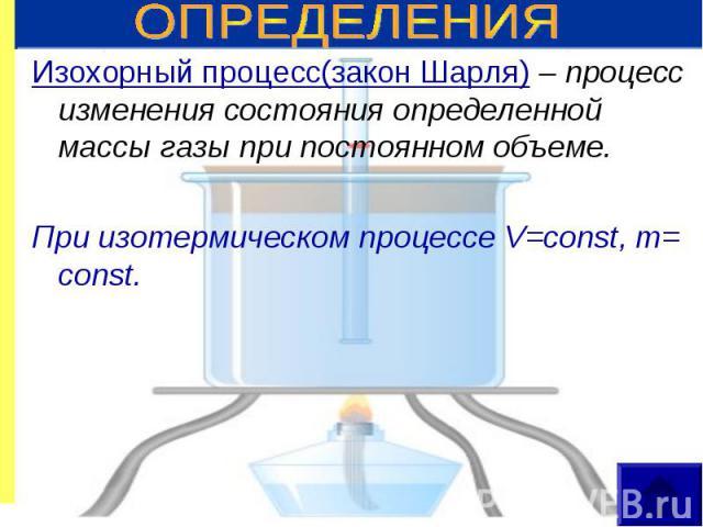Изохорный процесс(закон Шарля) – процесс изменения состояния определенной массы газы при постоянном объеме. Изохорный процесс(закон Шарля) – процесс изменения состояния определенной массы газы при постоянном объеме. При изотермическом процессе V=con…
