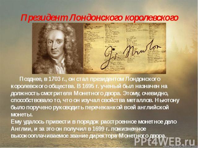 Президент Лондонского королевского общества Позднее, в 1703 г., он стал президентом Лондонского королевского общества. В 1695 г. ученый был назначен на должность смотрителя Монетного двора. Этому, очевидно, способствовало то, что он изучал свойства …