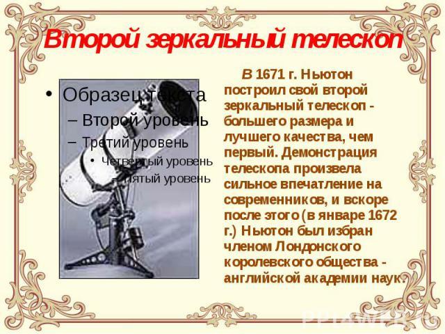 Второй зеркальный телескоп В 1671 г. Ньютон построил свой второй зеркальный телескоп - большего размера и лучшего качества, чем первый. Демонстрация телескопа произвела сильное впечатление на современников, и вскоре после этого (в январе 1672 г.) Нь…