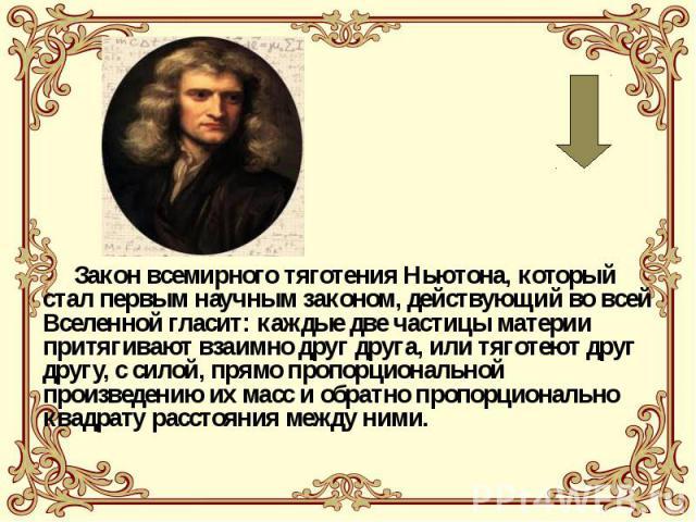 Закон всемирного тяготения Ньютона, который стал первым научным законом, действующий во всей Вселенной гласит: каждые две частицы материи притягивают взаимно друг друга, или тяготеют друг другу, с силой, прямо пропорциональной произведению их масс и…