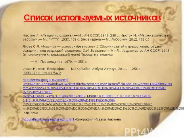 Список используемых источников Ньютон И. «Лекции по оптике»,— М.: АН СССР, 1946, 296с. Ньютон И. «Математические работы»,— М.: ГИТТЛ, 1937, 452с. (переиздана — М.: Либроком, 2012, 462с.) Лурье С.Я. «Ньютон — историк древности»…