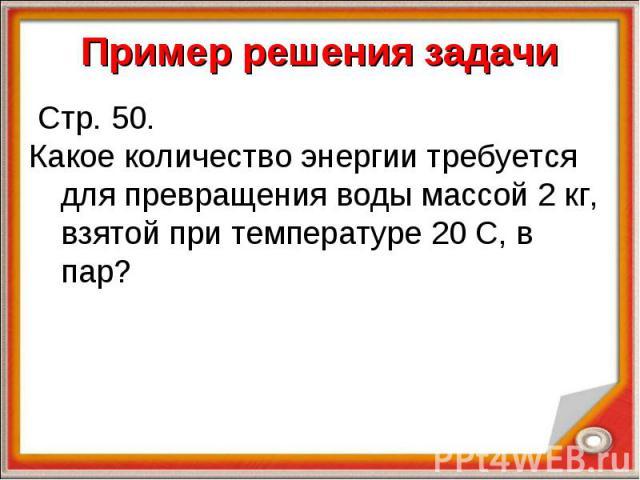 Стр. 50. Стр. 50. Какое количество энергии требуется для превращения воды массой 2 кг, взятой при температуре 20 С, в пар?