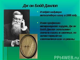 Изобрёл надувную велосипеднуюшину в1888 году. Изобрёл надувную велос