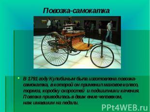 В 1791 году Кулибиным была изготовлена повозка-самокатка, в которой он применил