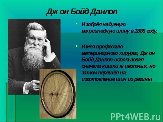 Изобрёл надувную велосипеднуюшину в1888 году. Изобрёл надувную велосипеднуюшину в1888 году. Имея профессию ветеринарного хирурга, Джон Бойд Данлоп использовал сначала кишки животных, но затем перешёл на изготовление шин из резины.