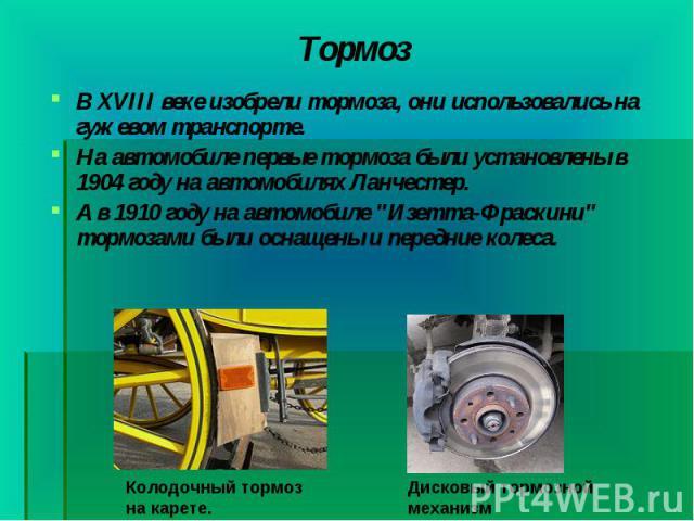 В XVIII веке изобрели тормоза, они использовались на гужевом транспорте. В XVIII веке изобрели тормоза, они использовались на гужевом транспорте. На автомобиле первые тормозабыли установлены в 1904 году на автомобилях Ланчестер. А в 1910 году …