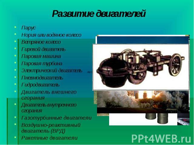 Парус Парус Нория или водяное колесо Ветряное колесо Гиревой двигатель Паровая машина Паровая турбина Электрический двигатель Пневмодвигатель Гидродвигатель Двигатель внешнего сгорания Двигатель внутреннего сгорания Газотурбинные двигатели Воздушно-…