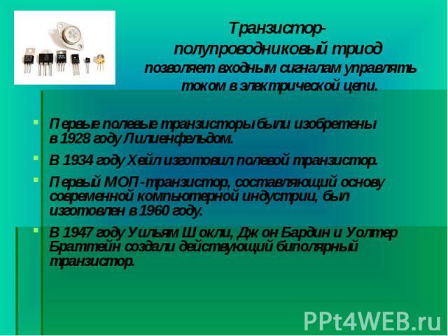 Первые полевые транзисторы были изобретены в1928годуЛилиенфельдом. Первые полевые транзисторы были изобретены в1928годуЛилиенфельдом. В1934 году Хейл изготовил полевой транзистор. Первый МОП-транзистор, сост…