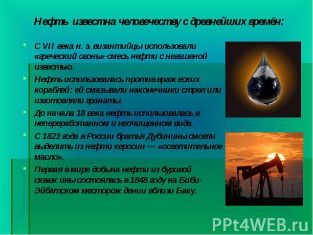 СVII векан.э.византийцы использовали «греческий огонь»-смесь нефти с негашеной известью. СVII векан.э.византийцы использовали «греческий огонь»-смесь нефти с негашеной известью. Нефть использовалась пр…