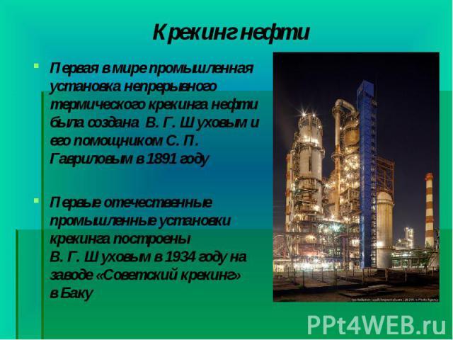 Первая в мире промышленная установка непрерывного термического крекинга нефти была создана В. Г. Шуховыми его помощником С. П. Гавриловым в1891году Первая в мире промышленная установка непрерывного термического крекинга нефти…