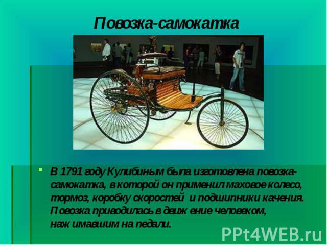 В 1791 году Кулибиным была изготовлена повозка-самокатка, в которой он применил маховое колесо, тормоз, коробку скоростей и подшипники качения. Повозка приводилась в движение человеком, нажимавшим на педали. В 1791 году Кулибиным была изготовл…