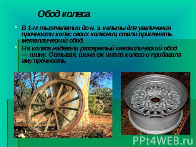 В 1-м тысячелетии дон.э.кельтыдля увеличения прочности колёс своих колесниц стали применять металлический обод. В 1-м тысячелетии дон.э.кельтыдля увеличения прочности колёс своих колесниц стали применя…