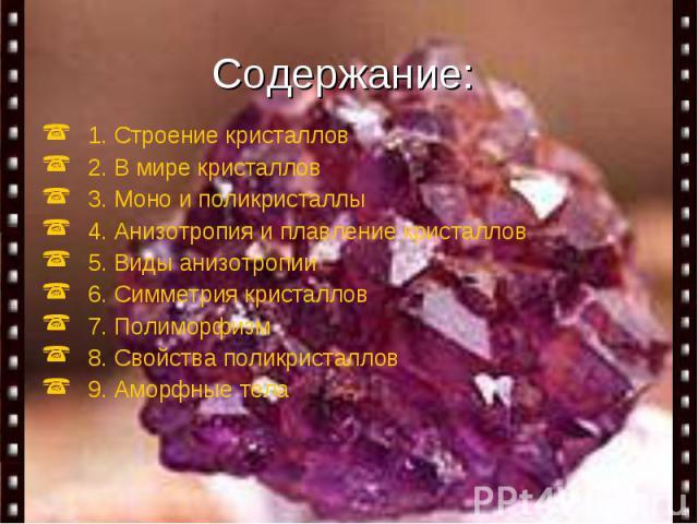 Содержание: 1. Строение кристаллов 2. В мире кристаллов 3. Моно и поликристаллы 4. Анизотропия и плавление кристаллов 5. Виды анизотропии 6. Симметрия кристаллов 7. Полиморфизм 8. Свойства поликристаллов 9. Аморфные тела