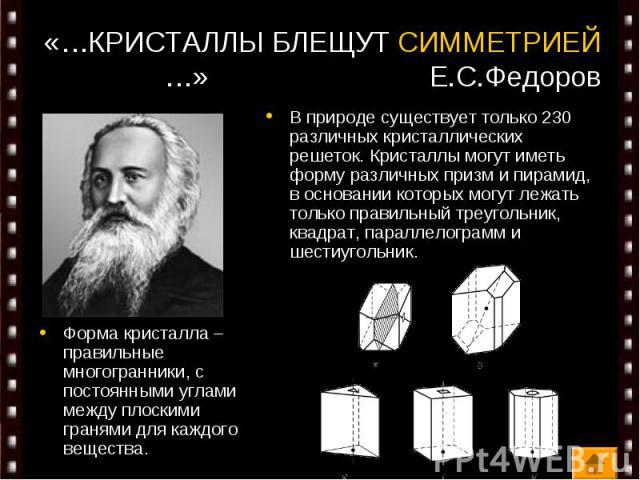 «…КРИСТАЛЛЫ БЛЕЩУТ СИММЕТРИЕЙ…» Е.С.Федоров Форма кристалла – правильные многогранники, с постоянными углами между плоскими гранями для каждого вещества.