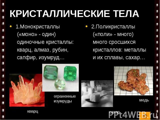 КРИСТАЛЛИЧЕСКИЕ ТЕЛА 1.Монокристаллы («моно» - один) одиночные кристаллы: кварц, алмаз, рубин, сапфир, изумруд…