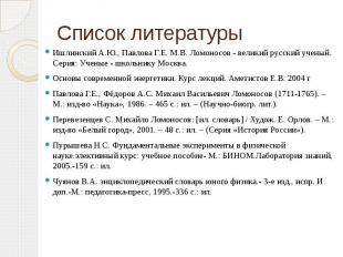 Список литературы Ишлинский А.Ю., Павлова Г.Е. М.В. Ломоносов - великий русский