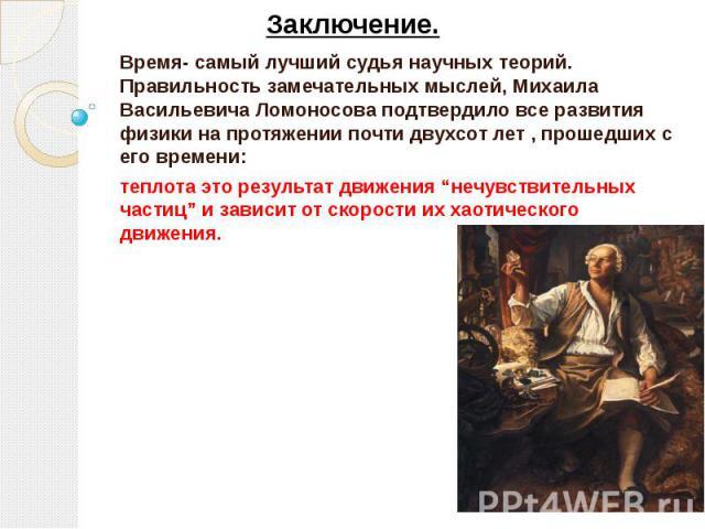 """Заключение. Время- самый лучший судья научных теорий. Правильность замечательных мыслей, Михаила Васильевича Ломоносова подтвердило все развития физики на протяжении почти двухсот лет , прошедших с его времени: теплота это результат движения """"нечувс…"""