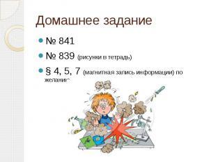 Домашнее задание № 841 № 839 (рисунки в тетрадь) § 4, 5, 7 (магнитная запись инф