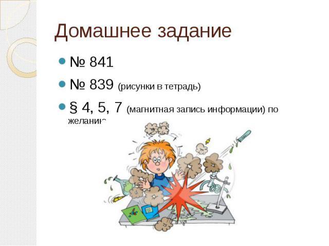 Домашнее задание № 841 № 839 (рисунки в тетрадь) § 4, 5, 7 (магнитная запись информации) по желанию