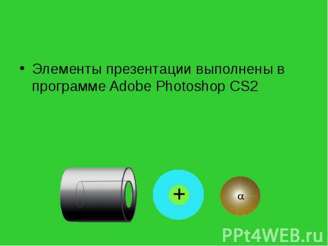 Элементы презентации выполнены в программе Adobe Photoshop CS2 Элементы презентации выполнены в программе Adobe Photoshop CS2
