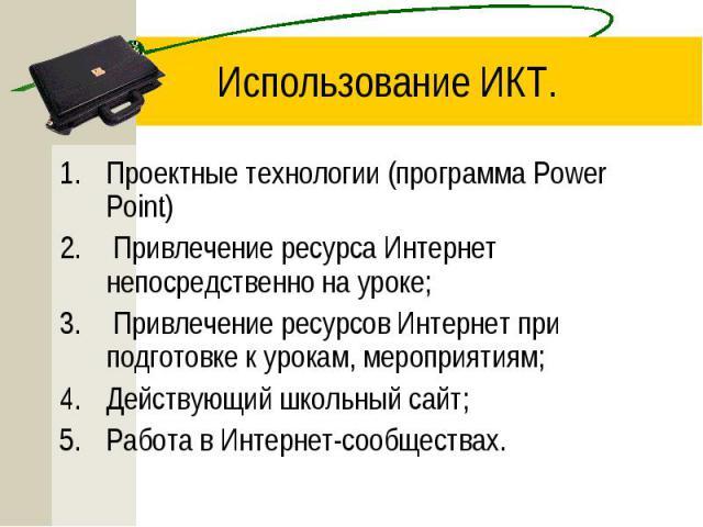 Использование ИКТ. Проектные технологии (программа Power Point) Привлечение ресурса Интернет непосредственно на уроке; Привлечение ресурсов Интернет при подготовке к урокам, мероприятиям; Действующий школьный сайт; Работа в Интернет-сообществах.