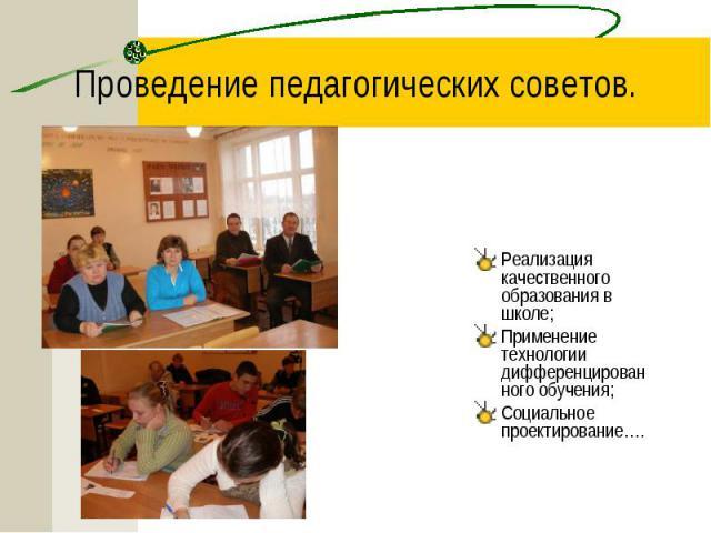 Проведение педагогических советов. Реализация качественного образования в школе; Применение технологии дифференцированного обучения; Социальное проектирование….