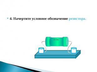 4. Начертите условное обозначение резистора. 4. Начертите условное обозначение р