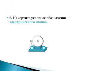 6. Начертите условное обозначение электрического звонка. 6. Начертите условное о
