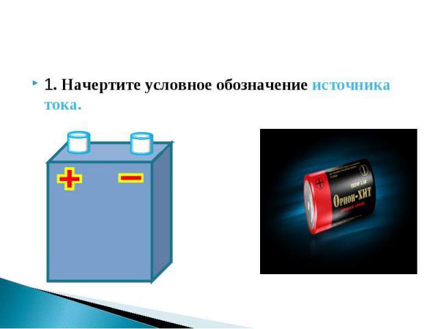 1. Начертите условное обозначение источника тока. 1. Начертите условное обозначение источника тока.