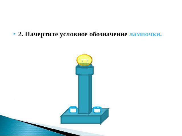 2. Начертите условное обозначение лампочки. 2. Начертите условное обозначение лампочки.