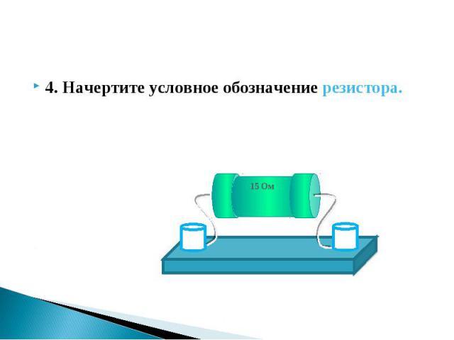 4. Начертите условное обозначение резистора. 4. Начертите условное обозначение резистора.