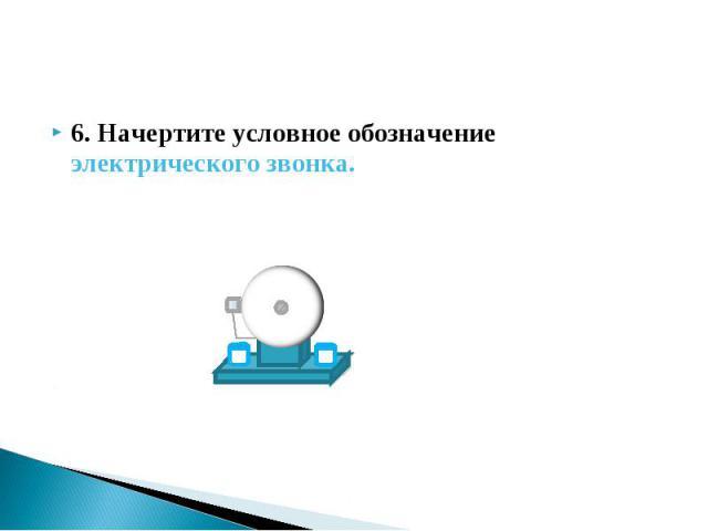 6. Начертите условное обозначение электрического звонка. 6. Начертите условное обозначение электрического звонка.