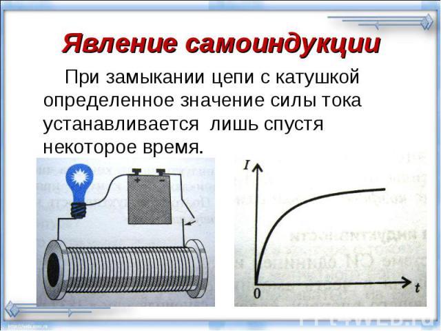 При замыкании цепи с катушкой определенное значение силы тока устанавливается лишь спустя некоторое время. При замыкании цепи с катушкой определенное значение силы тока устанавливается лишь спустя некоторое время.