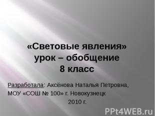 «Световые явления» урок – обобщение 8 класс Разработала: Аксёнова Наталья Петров