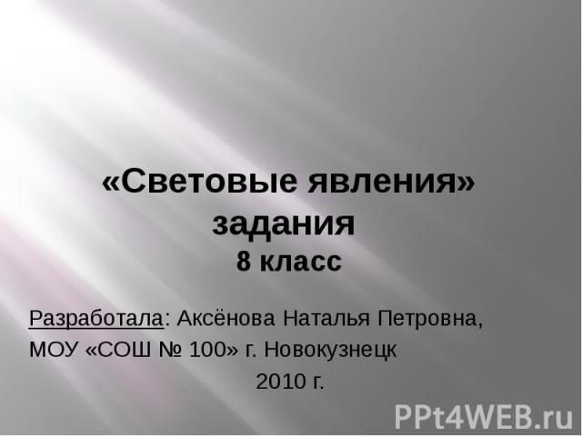 «Световые явления» задания 8 класс Разработала: Аксёнова Наталья Петровна, МОУ «СОШ № 100» г. Новокузнецк 2010 г.