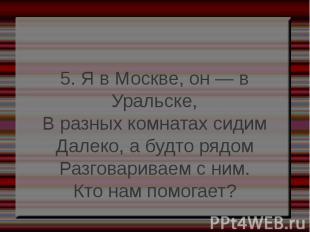 5. Я в Москве, он — в Уральске, 5. Я в Москве, он — в Уральске, В разных комната