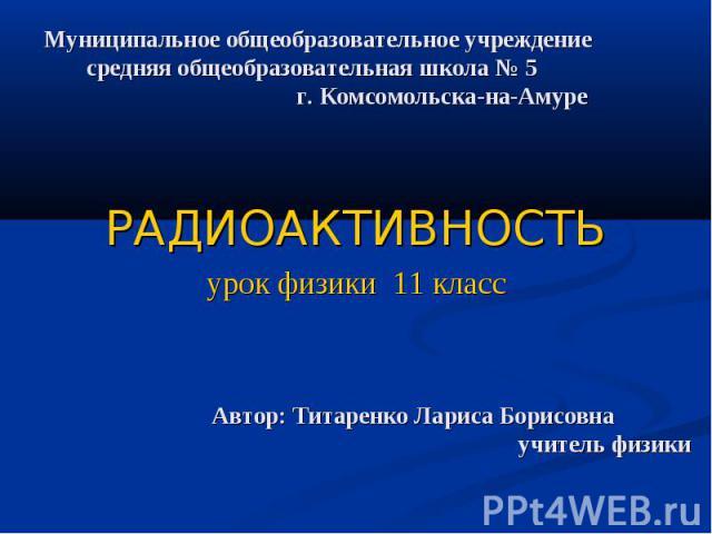 Муниципальное общеобразовательное учреждение средняя общеобразовательная школа № 5 г. Комсомольска-на-Амуре РАДИОАКТИВНОСТЬ урок физики 11 класс