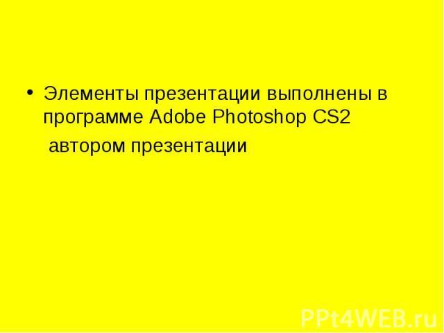 Элементы презентации выполнены в программе Adobe Photoshop CS2 Элементы презентации выполнены в программе Adobe Photoshop CS2 автором презентации