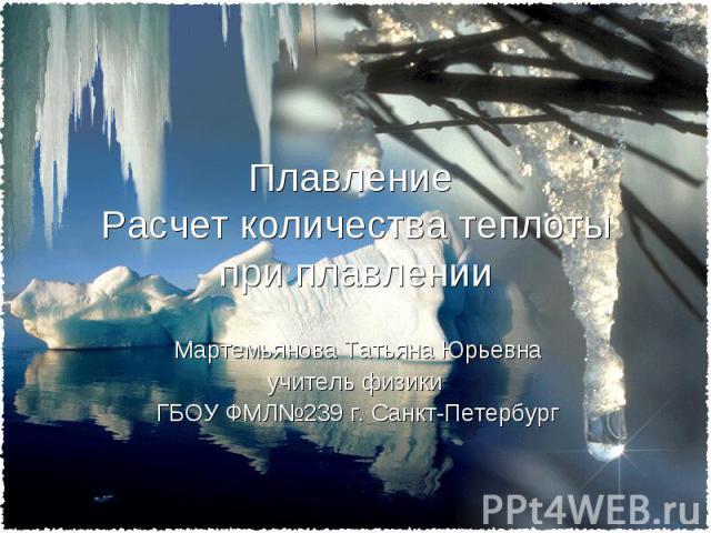 Плавление Расчет количества теплоты при плавлении Мартемьянова Татьяна Юрьевна учитель физики ГБОУ ФМЛ№239 г. Санкт-Петербург