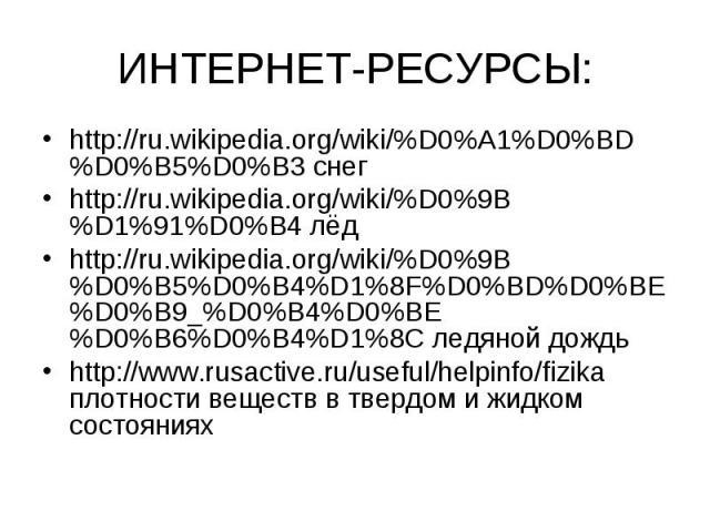 ИНТЕРНЕТ-РЕСУРСЫ: http://ru.wikipedia.org/wiki/%D0%A1%D0%BD%D0%B5%D0%B3 снег http://ru.wikipedia.org/wiki/%D0%9B%D1%91%D0%B4 лёд http://ru.wikipedia.org/wiki/%D0%9B%D0%B5%D0%B4%D1%8F%D0%BD%D0%BE%D0%B9_%D0%B4%D0%BE%D0%B6%D0%B4%D1%8C ледяной дождь htt…