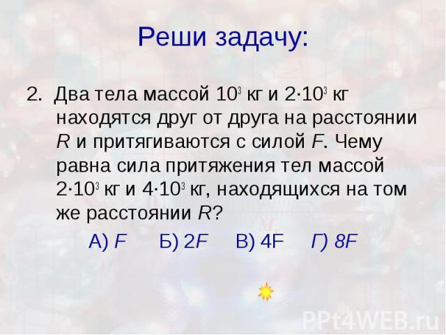 Реши задачу: 2. Два тела массой 103кг и 2·103кг находятся друг от друга на расстоянии R и притягиваются с силой F. Чему равна сила притяжения тел массой 2·103кг и 4·103кг, находящихся на том же расстоянии R? А) F Б) 2F В) 4F Г) 8F
