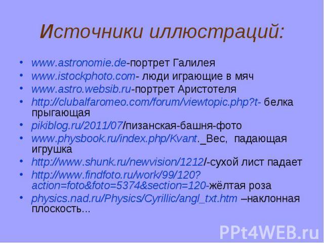 Источники иллюстраций: www.astronomie.de-портрет Галилея www.istockphoto.com- люди играющие в мяч www.astro.websib.ru-портрет Аристотеля http://clubalfaromeo.com/forum/viewtopic.php?t- белка прыгающая pikiblog.ru/2011/07/пизанская-башня-фото www.phy…